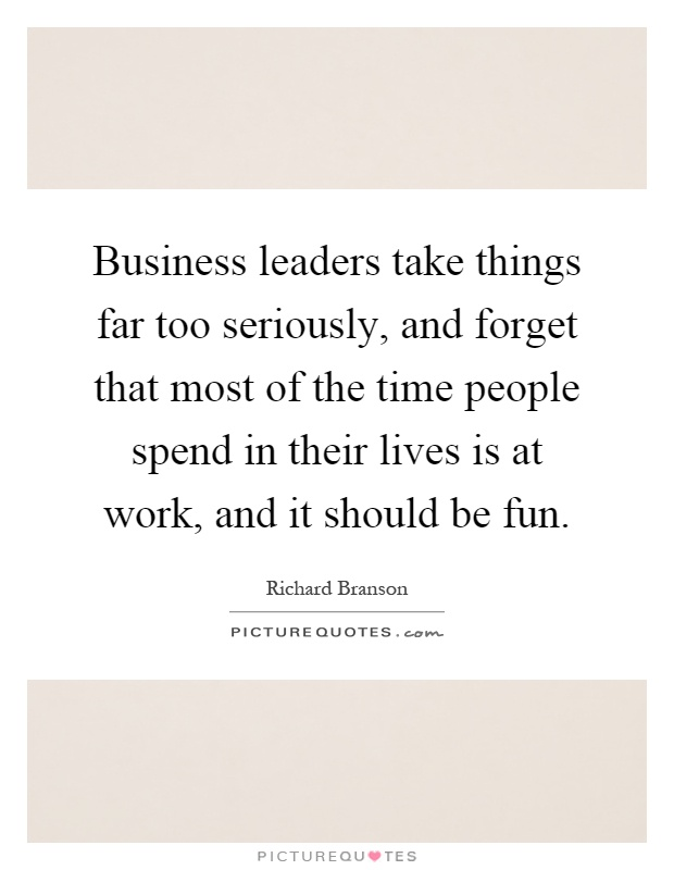 Business leaders take things far too seriously, and forget that most of the time people spend in their lives is at work, and it should be fun Picture Quote #1
