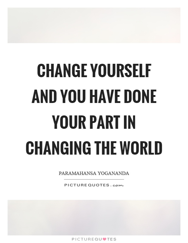Change yourself and you have done your part in changing the world Picture Quote #1