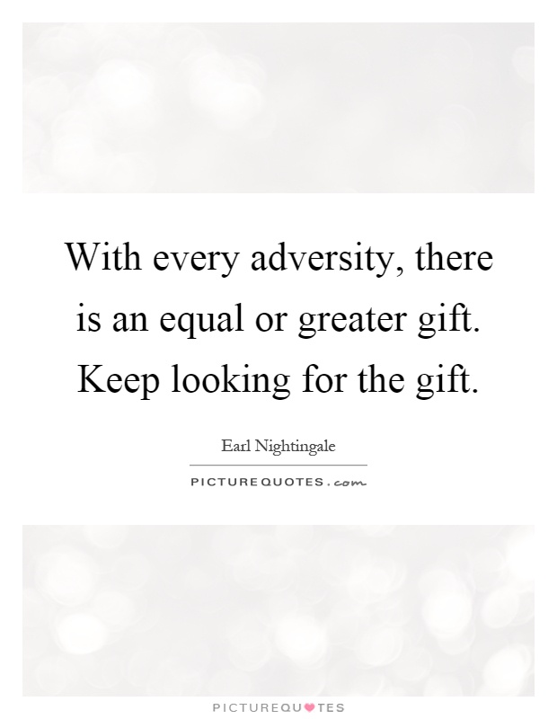 With every adversity, there is an equal or greater gift. Keep looking for the gift Picture Quote #1