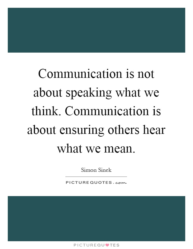 Communication is not about speaking what we think. Communication is about ensuring others hear what we mean Picture Quote #1