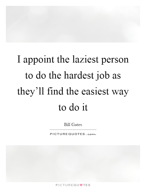 I appoint the laziest person to do the hardest job as they'll find the easiest way to do it Picture Quote #1