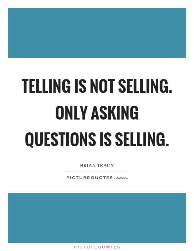 Telling is not selling. Only asking questions is selling Picture Quote #1