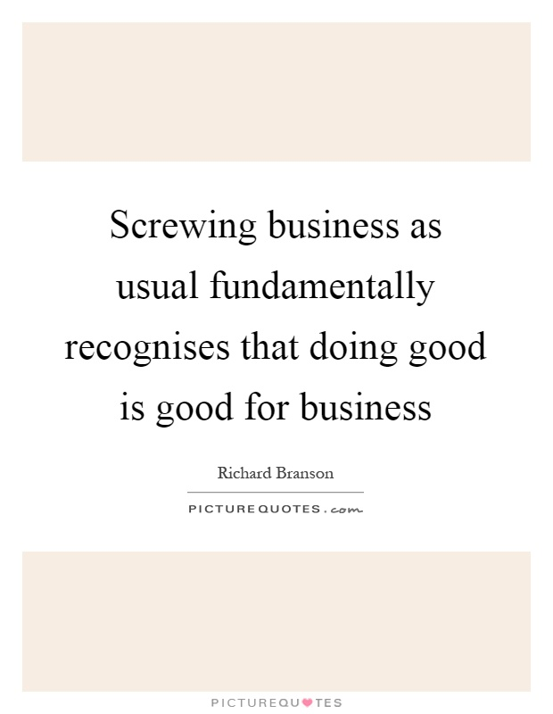 Screwing business as usual fundamentally recognises that doing good is good for business Picture Quote #1