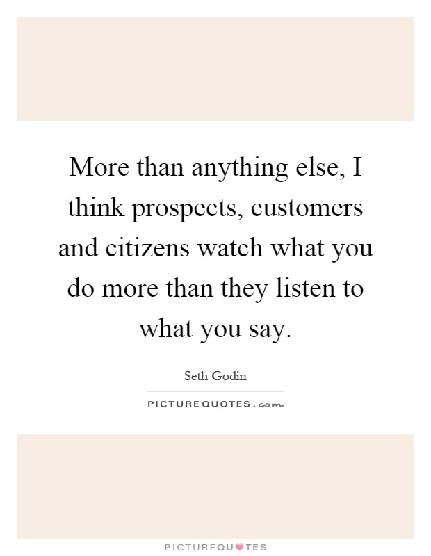 More than anything else, I think prospects, customers and citizens watch what you do more than they listen to what you say Picture Quote #1