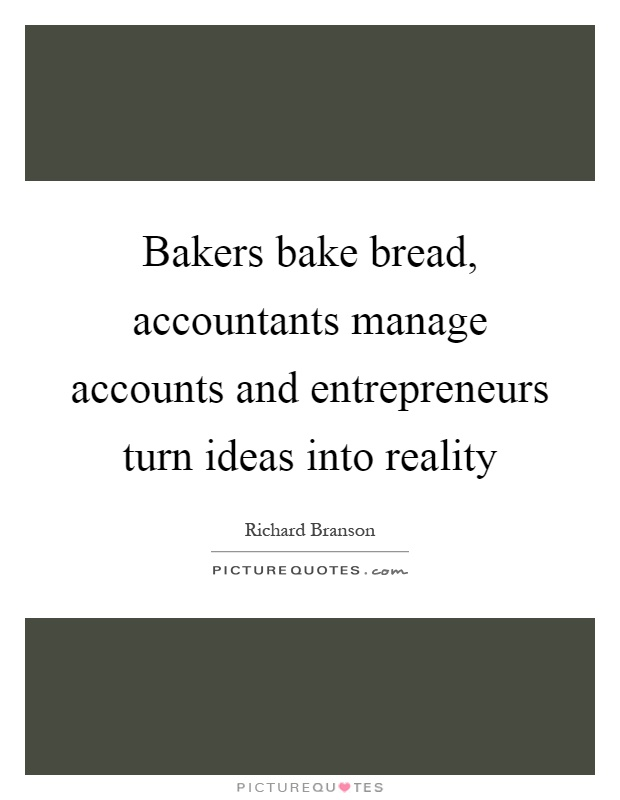 Bakers bake bread, accountants manage accounts and entrepreneurs turn ideas into reality Picture Quote #1