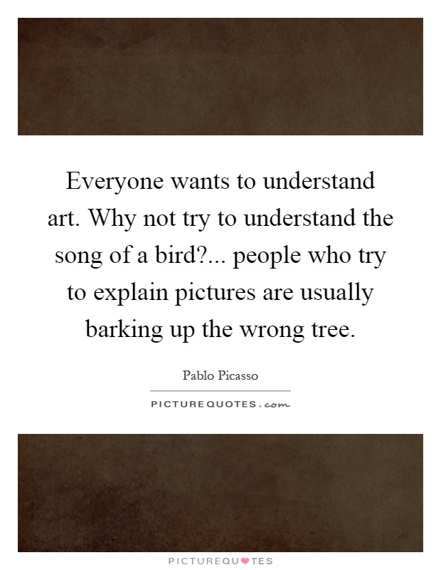 Everyone wants to understand art. Why not try to understand the song of a bird?... people who try to explain pictures are usually barking up the wrong tree Picture Quote #1