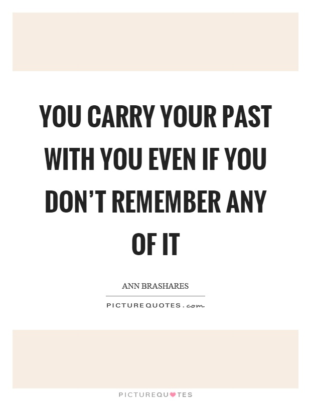 You carry your past with you even if you don't remember any of it Picture Quote #1