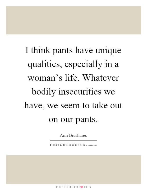 When A Woman Says Whatever Quotes: I Think Pants Have Unique Qualities, Especially In A Woman