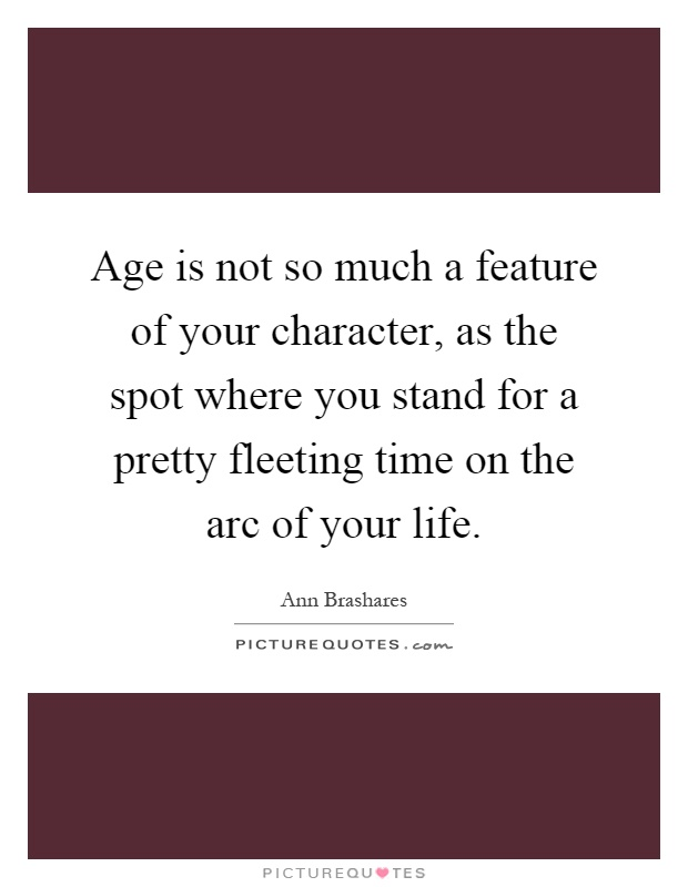 Age is not so much a feature of your character, as the spot where you stand for a pretty fleeting time on the arc of your life Picture Quote #1