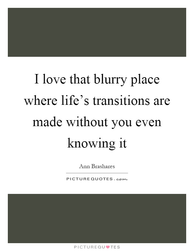 I love that blurry place where life's transitions are made without you even knowing it Picture Quote #1