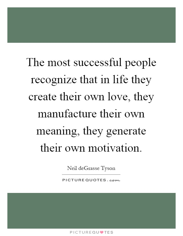 The most successful people recognize that in life they create their own love, they manufacture their own meaning, they generate their own motivation Picture Quote #1