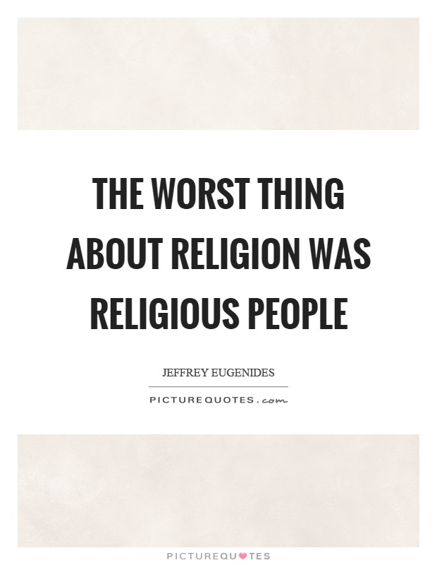 The worst thing about religion was religious people Picture Quote #1