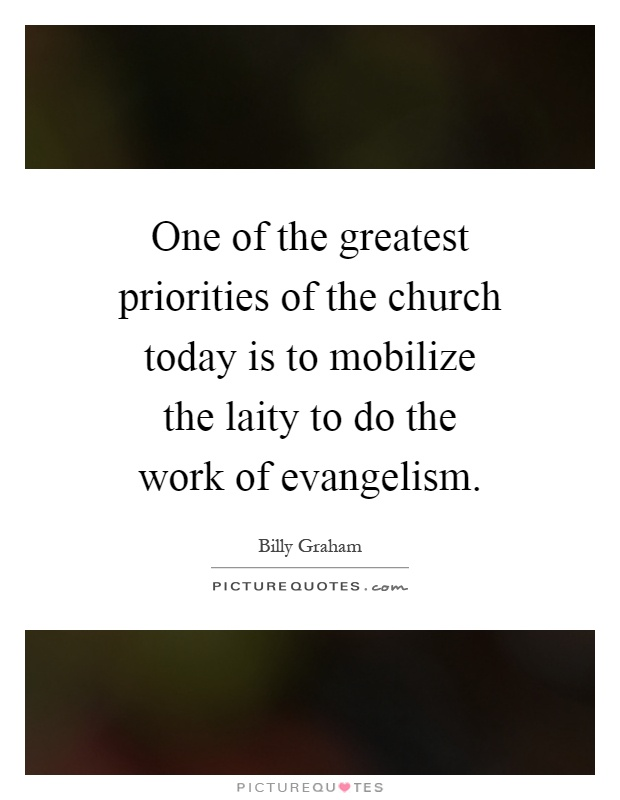 One of the greatest priorities of the church today is to mobilize the laity to do the work of evangelism Picture Quote #1