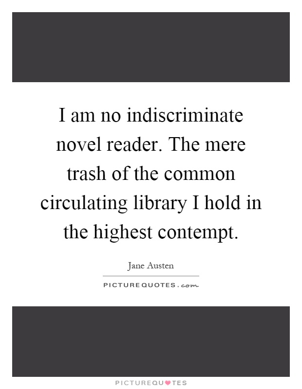 I am no indiscriminate novel reader. The mere trash of the common circulating library I hold in the highest contempt Picture Quote #1