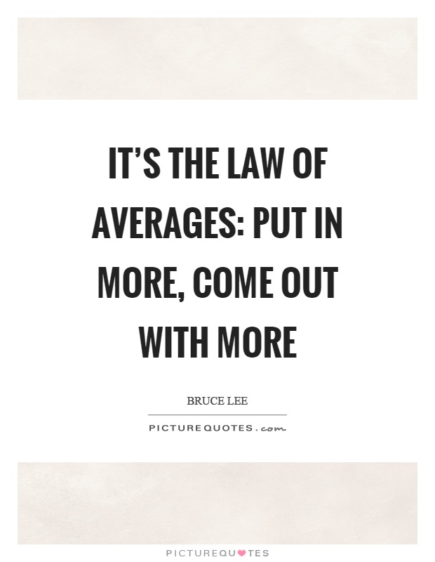 It's the law of averages: put in more, come out with more Picture Quote #1