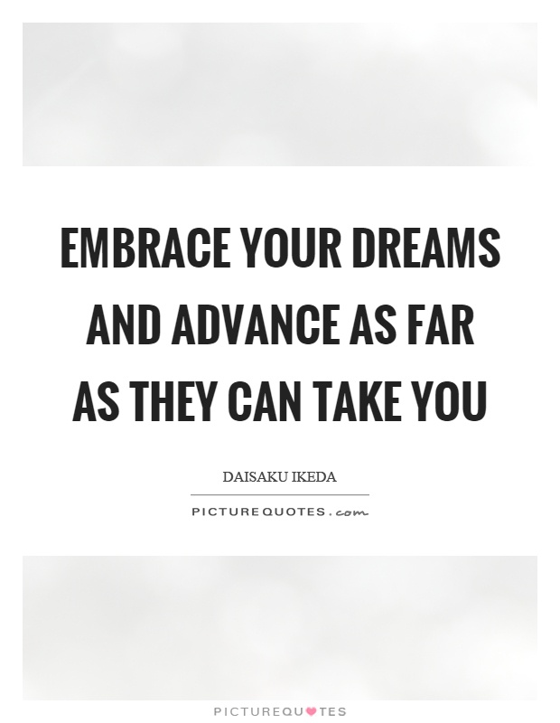Embrace your dreams and advance as far as they can take you Picture Quote #1