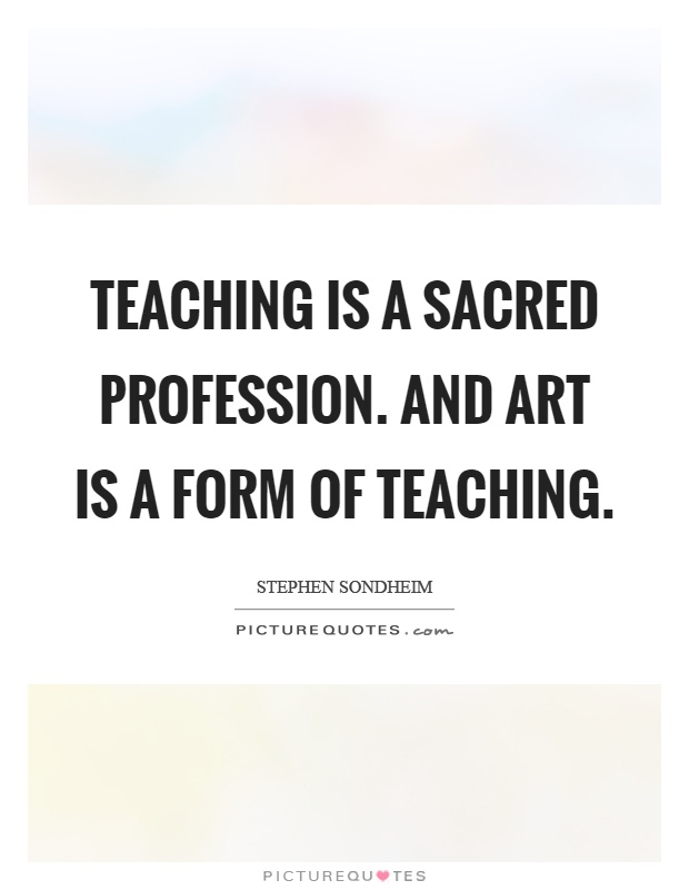 Teaching is a sacred profession. And art is a form of teaching Picture Quote #1