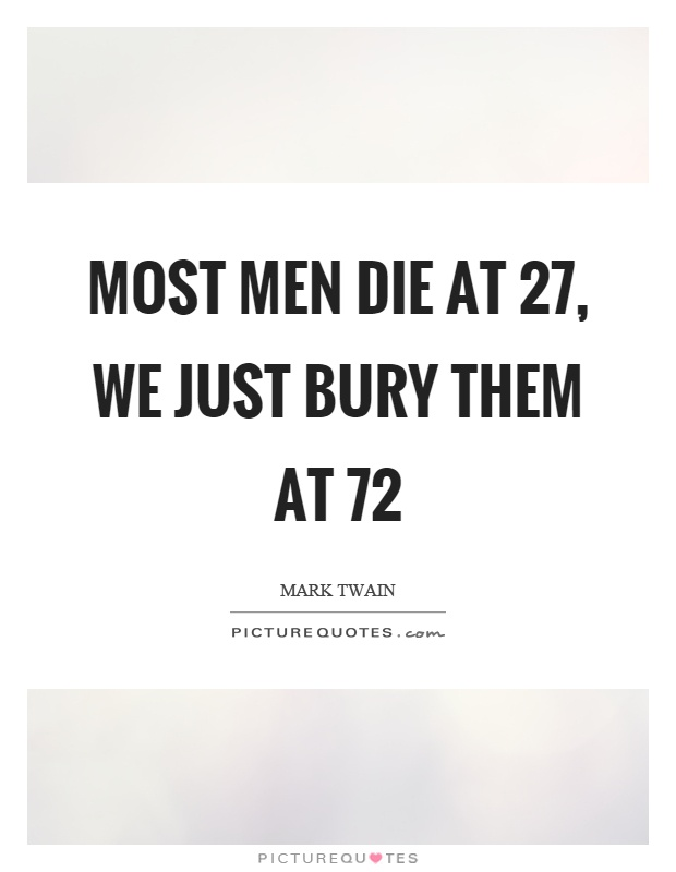 Most men die at 27, we just bury them at 72 Picture Quote #1