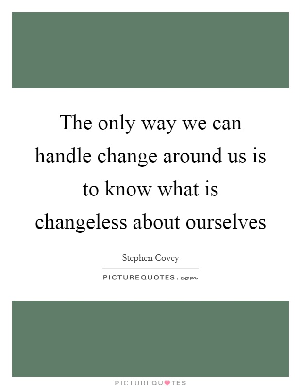 The only way we can handle change around us is to know what is changeless about ourselves Picture Quote #1