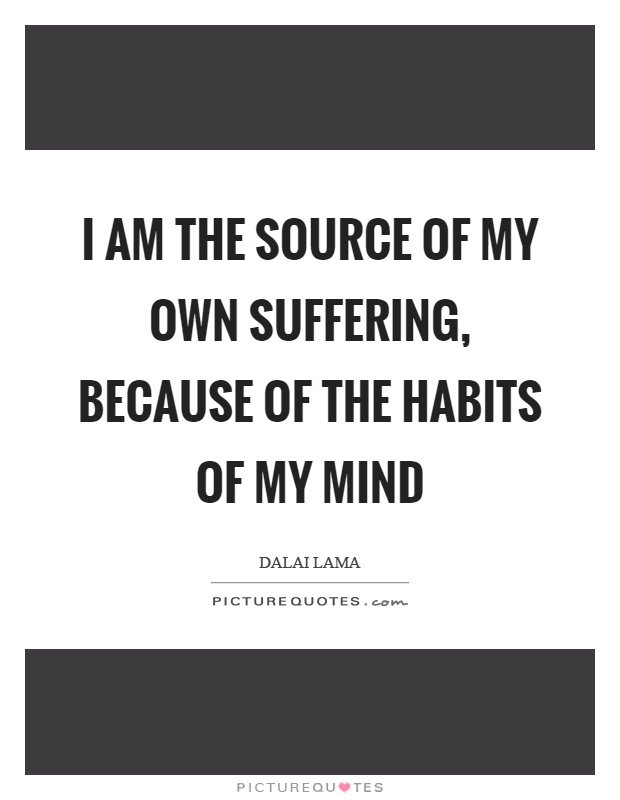 I am the source of my own suffering, because of the habits of my mind Picture Quote #1