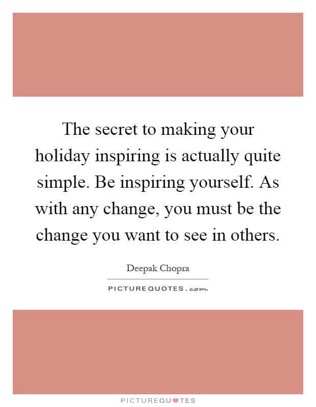 The secret to making your holiday inspiring is actually quite simple. Be inspiring yourself. As with any change, you must be the change you want to see in others Picture Quote #1