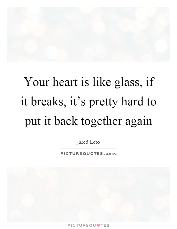 Your heart is like glass, if it breaks, it's pretty hard to put it back together again Picture Quote #1
