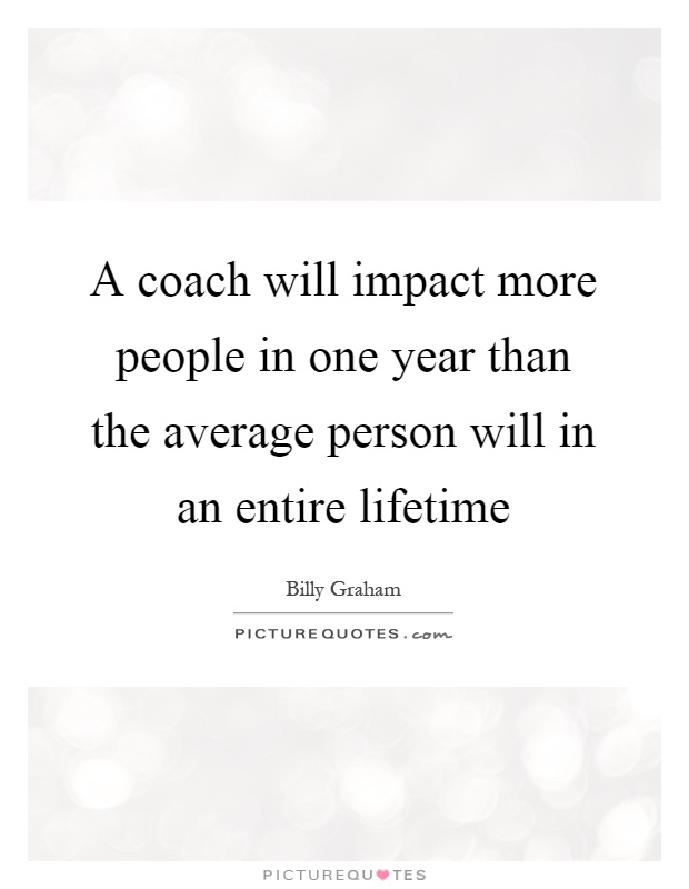 A coach will impact more people in one year than the average person will in an entire lifetime Picture Quote #1