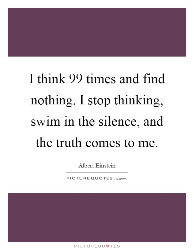 I think 99 times and find nothing. I stop thinking, swim in the silence, and the truth comes to me Picture Quote #1