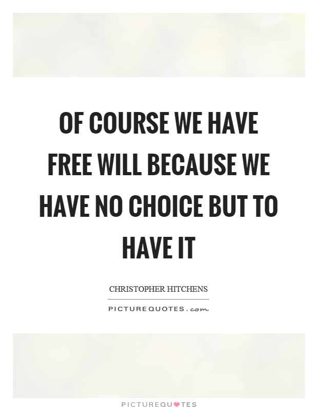 Of course we have free will because we have no choice but to have it Picture Quote #1