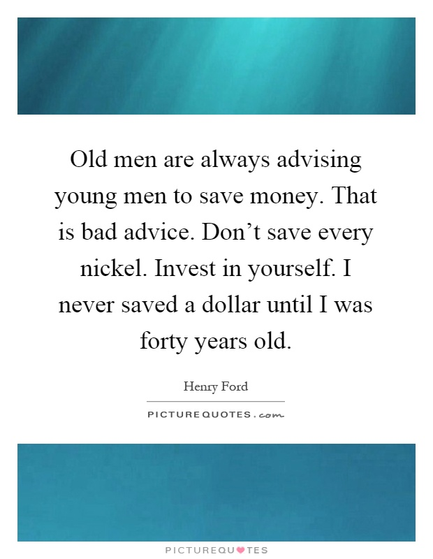 Old men are always advising young men to save money. That is bad advice. Don't save every nickel. Invest in yourself. I never saved a dollar until I was forty years old Picture Quote #1