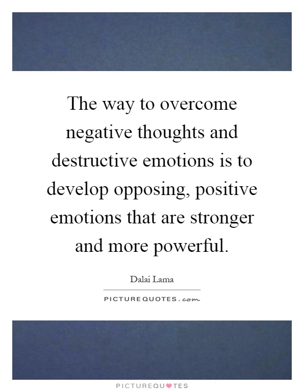 The way to overcome negative thoughts and destructive emotions is to develop opposing, positive emotions that are stronger and more powerful Picture Quote #1