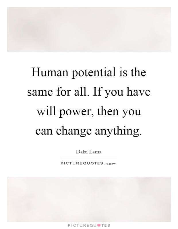 Human potential is the same for all. If you have will power, then you can change anything Picture Quote #1