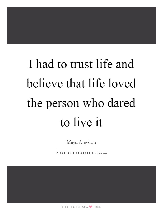 I had to trust life and believe that life loved the person who dared to live it Picture Quote #1