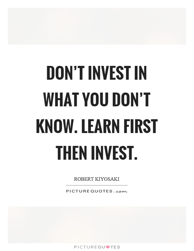 Don't invest in what you don't know. Learn first then invest Picture Quote #1
