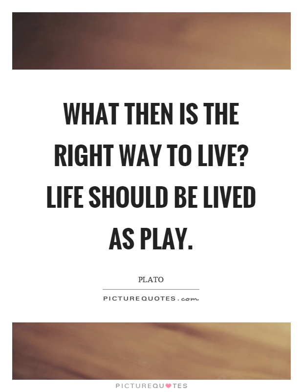 What then is the right way to live? Life should be lived as play Picture Quote #1