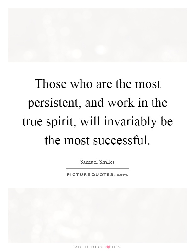 Those who are the most persistent, and work in the true spirit, will invariably be the most successful Picture Quote #1