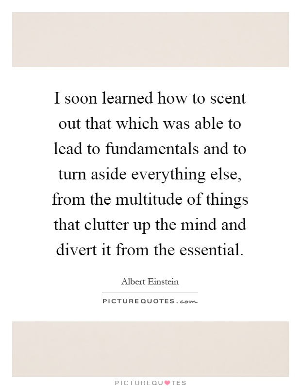 I soon learned how to scent out that which was able to lead to fundamentals and to turn aside everything else, from the multitude of things that clutter up the mind and divert it from the essential Picture Quote #1
