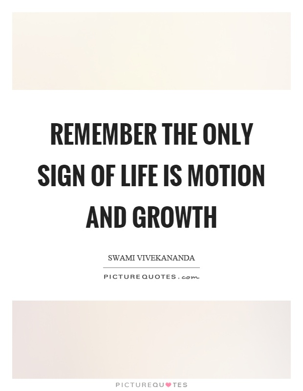 Remember the only sign of life is motion and growth Picture Quote #1