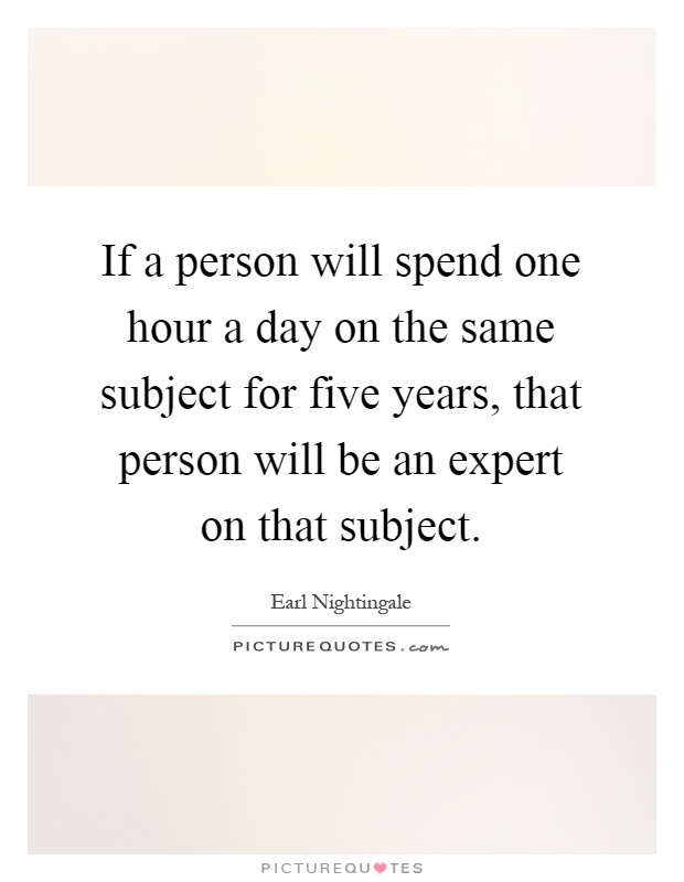 If a person will spend one hour a day on the same subject for five years, that person will be an expert on that subject Picture Quote #1