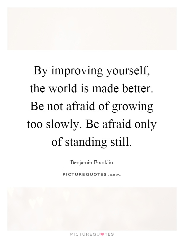 By improving yourself, the world is made better. Be not afraid of growing too slowly. Be afraid only of standing still Picture Quote #1