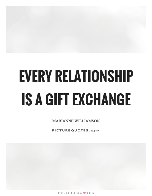 Every relationship is a gift exchange Picture Quote #1