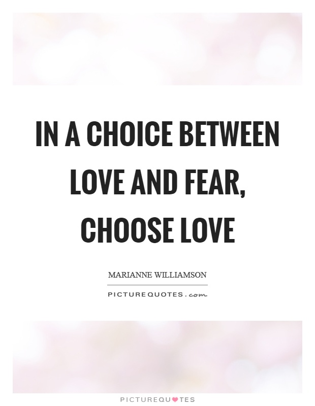 In a choice between love and fear, choose love Picture Quote #1
