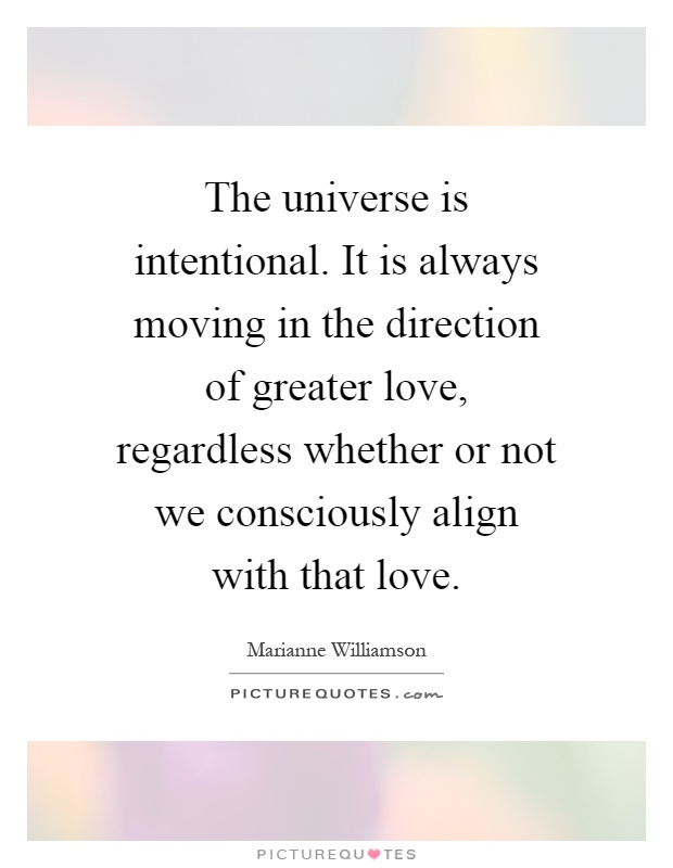 The universe is intentional. It is always moving in the direction of greater love, regardless whether or not we consciously align with that love Picture Quote #1