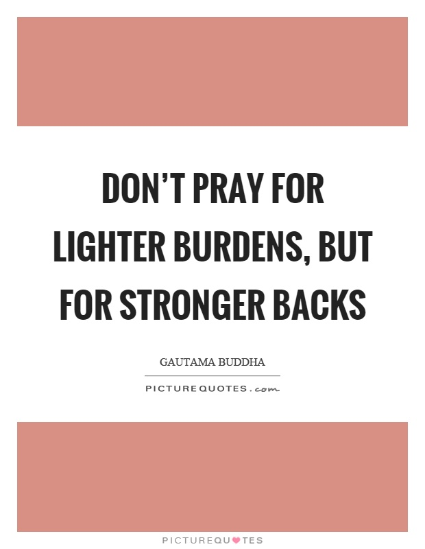 Don't pray for lighter burdens, but for stronger backs Picture Quote #1