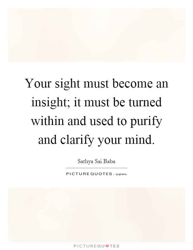 Your sight must become an insight; it must be turned within and used to purify and clarify your mind Picture Quote #1