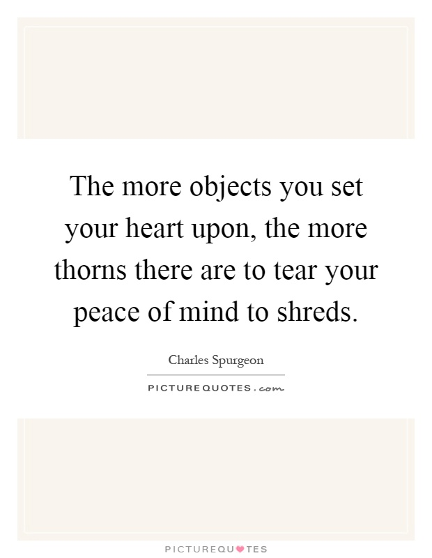 The more objects you set your heart upon, the more thorns there are to tear your peace of mind to shreds Picture Quote #1