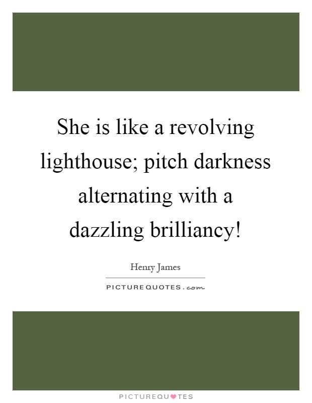 She is like a revolving lighthouse; pitch darkness alternating with a dazzling brilliancy! Picture Quote #1