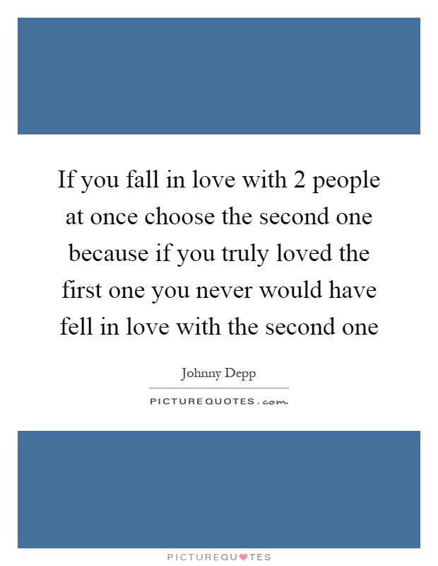 If you fall in love with 2 people at once choose the second one because if you truly loved the first one you never would have fell in love with the second one Picture Quote #1
