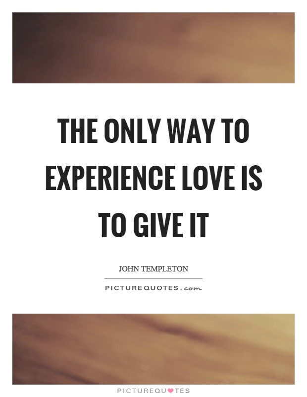 The only way to experience love is to give it Picture Quote #1