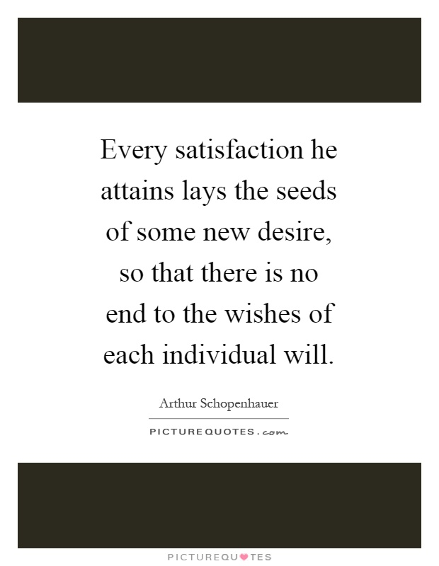 Every satisfaction he attains lays the seeds of some new desire, so that there is no end to the wishes of each individual will Picture Quote #1